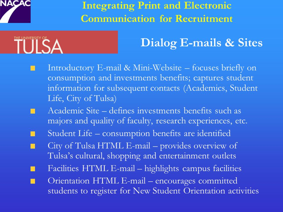 Dialog E-mails & Sites Introductory E-mail & Mini-Website – focuses briefly on consumption and investments benefits; captures student information for subsequent contacts (Academics, Student Life, City of Tulsa) Academic Site – defines investments benefits such as majors and quality of faculty, research experiences, etc.