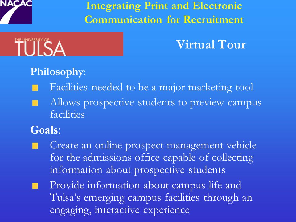 Virtual Tour Philosophy: Facilities needed to be a major marketing tool Allows prospective students to preview campus facilities Goals: Create an online prospect management vehicle for the admissions office capable of collecting information about prospective students Provide information about campus life and Tulsa's emerging campus facilities through an engaging, interactive experience Integrating Print and Electronic Communication for Recruitment