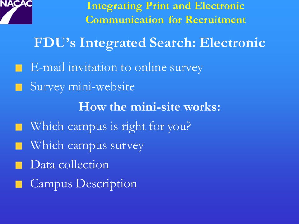 FDU's Integrated Search: Electronic E-mail invitation to online survey Survey mini-website Integrating Print and Electronic Communication for Recruitment How the mini-site works: Which campus is right for you.