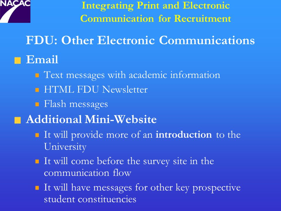 FDU: Other Electronic Communications Email Text messages with academic information HTML FDU Newsletter Flash messages Additional Mini-Website It will provide more of an introduction to the University It will come before the survey site in the communication flow It will have messages for other key prospective student constituencies Integrating Print and Electronic Communication for Recruitment