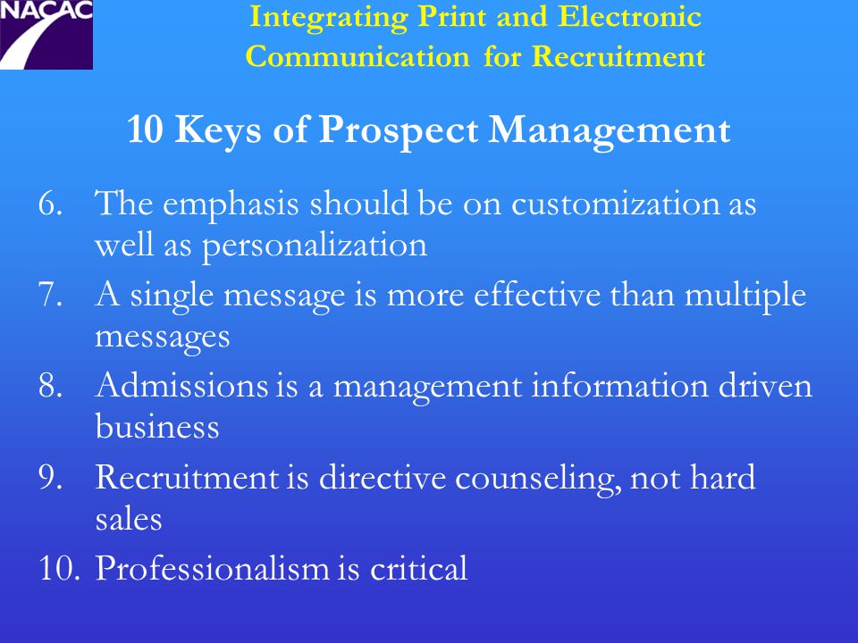 10 Keys of Prospect Management 6.The emphasis should be on customization as well as personalization 7.A single message is more effective than multiple messages 8.Admissions is a management information driven business 9.Recruitment is directive counseling, not hard sales 10.Professionalism is critical Integrating Print and Electronic Communication for Recruitment