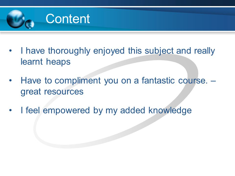 Content I have thoroughly enjoyed this subject and really learnt heaps Have to compliment you on a fantastic course.
