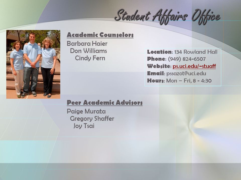 Location : 134 Rowland Hall Phone : (949) 824-6507 Website : ps.uci.edu/~stuaffps.uci.edu/~stuaff Email : pssazot@uci.edu Hours : Mon – Fri, 8 - 4:30 Academic Counselors Barbara Haier Don Williams Cindy Fern Peer Academic Advisors Paige Murata Gregory Shaffer Joy Tsai Student Affairs Office