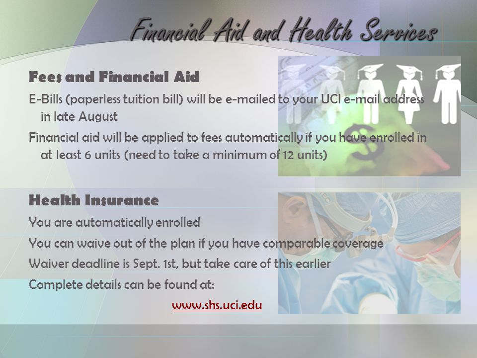 Fees and Financial Aid E-Bills (paperless tuition bill) will be e-mailed to your UCI e-mail address in late August Financial aid will be applied to fees automatically if you have enrolled in at least 6 units (need to take a minimum of 12 units) Health Insurance You are automatically enrolled You can waive out of the plan if you have comparable coverage Waiver deadline is Sept.