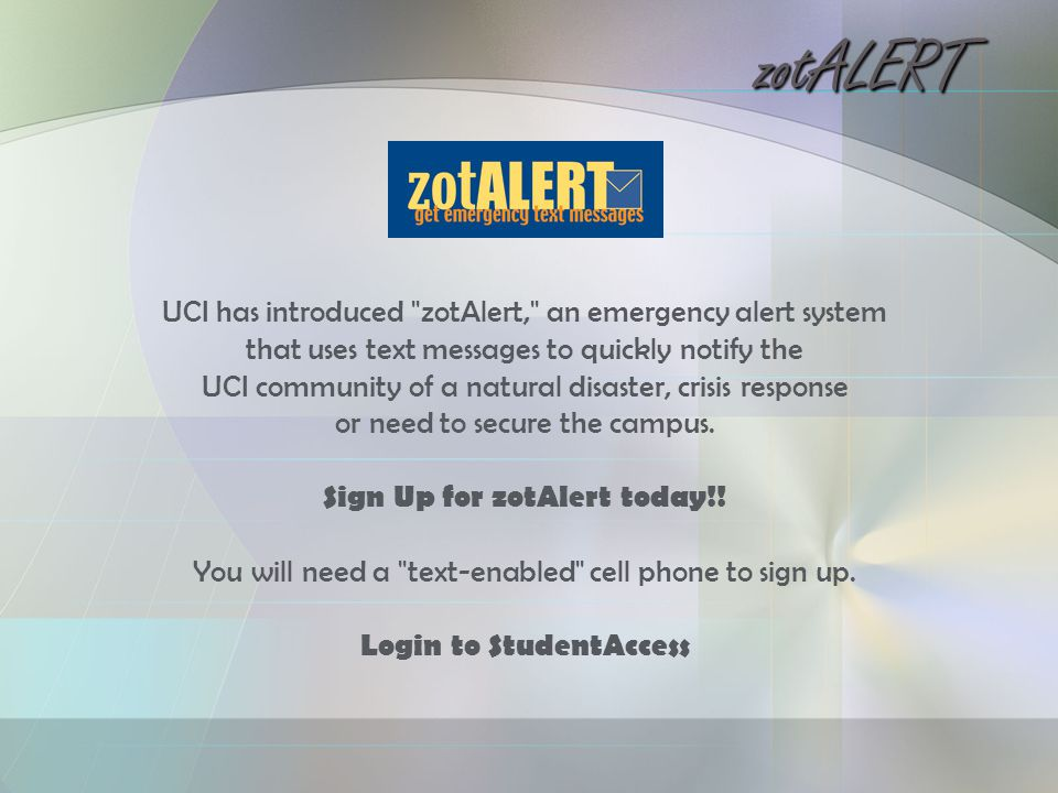 zotALERT UCI has introduced zotAlert, an emergency alert system that uses text messages to quickly notify the UCI community of a natural disaster, crisis response or need to secure the campus.