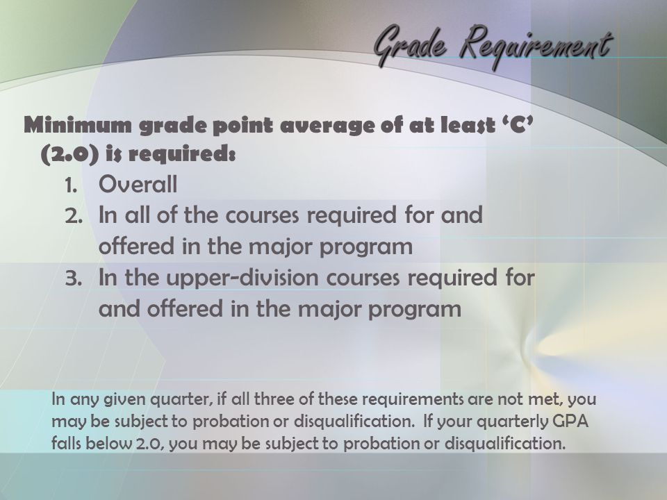Grade Requirement Minimum grade point average of at least 'C' (2.0) is required: 1.Overall 2.In all of the courses required for and offered in the major program 3.In the upper-division courses required for and offered in the major program In any given quarter, if all three of these requirements are not met, you may be subject to probation or disqualification.