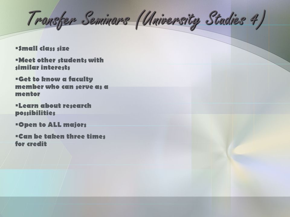 Transfer Seminars (University Studies 4)  Small class size  Meet other students with similar interests  Get to know a faculty member who can serve as a mentor  Learn about research possibilities  Open to ALL majors  Can be taken three times for credit