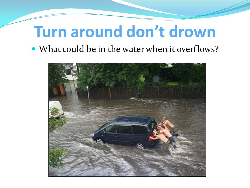 Turn around don't drown What could be in the water when it overflows