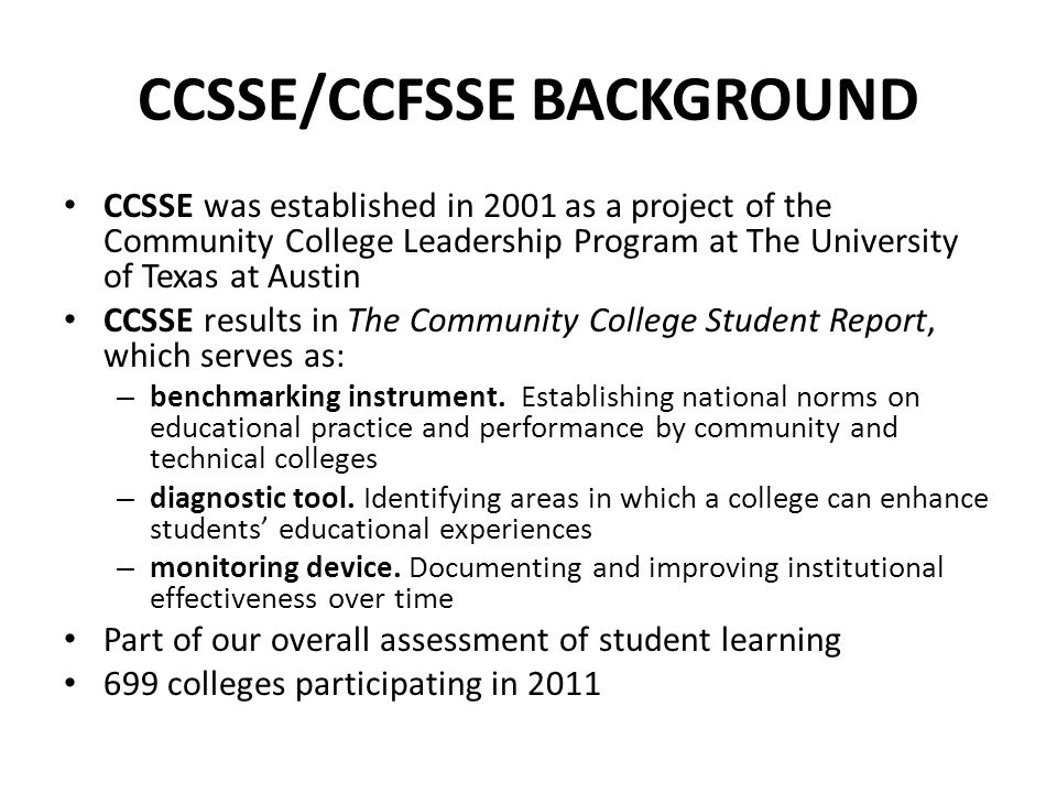 CCSSE/CCFSSE BACKGROUND CCSSE was established in 2001 as a project of the Community College Leadership Program at The University of Texas at Austin CCSSE results in The Community College Student Report, which serves as: – benchmarking instrument.