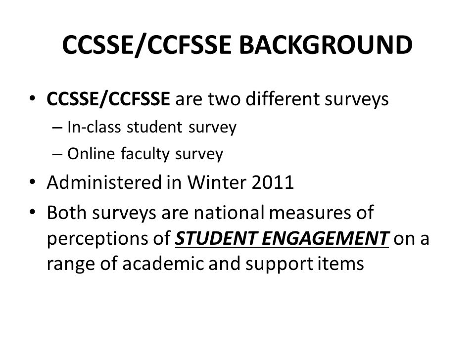 CCSSE/CCFSSE BACKGROUND CCSSE/CCFSSE are two different surveys – In-class student survey – Online faculty survey Administered in Winter 2011 Both surveys are national measures of perceptions of STUDENT ENGAGEMENT on a range of academic and support items