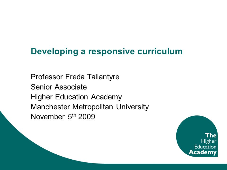 Developing a responsive curriculum Professor Freda Tallantyre Senior Associate Higher Education Academy Manchester Metropolitan University November 5 th 2009