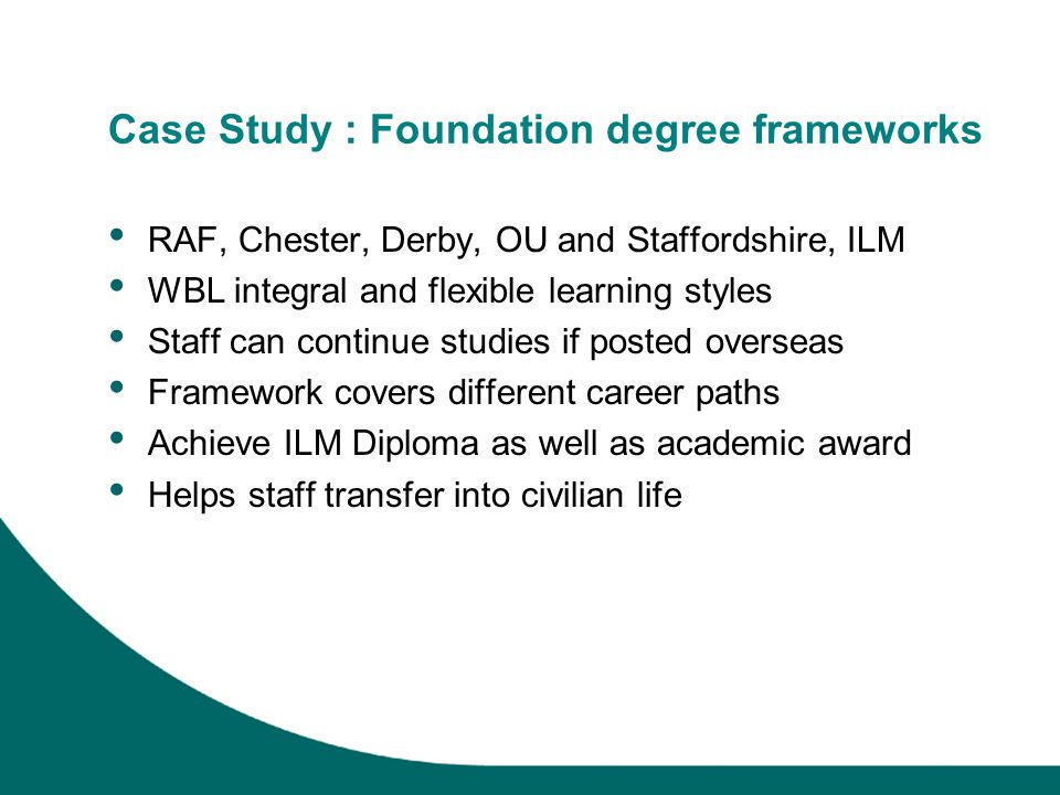 Case Study : Foundation degree frameworks RAF, Chester, Derby, OU and Staffordshire, ILM WBL integral and flexible learning styles Staff can continue studies if posted overseas Framework covers different career paths Achieve ILM Diploma as well as academic award Helps staff transfer into civilian life