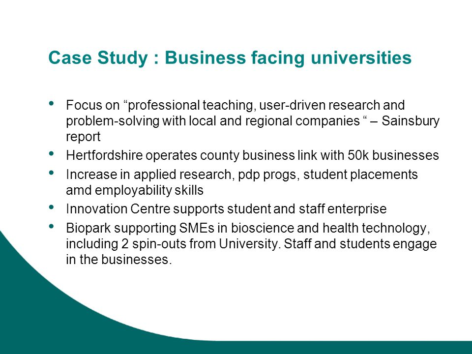 Case Study : Business facing universities Focus on professional teaching, user-driven research and problem-solving with local and regional companies – Sainsbury report Hertfordshire operates county business link with 50k businesses Increase in applied research, pdp progs, student placements amd employability skills Innovation Centre supports student and staff enterprise Biopark supporting SMEs in bioscience and health technology, including 2 spin-outs from University.
