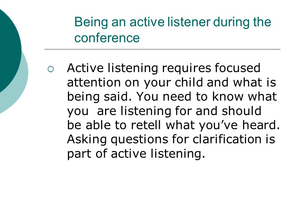 Being an active listener during the conference  Active listening requires focused attention on your child and what is being said.