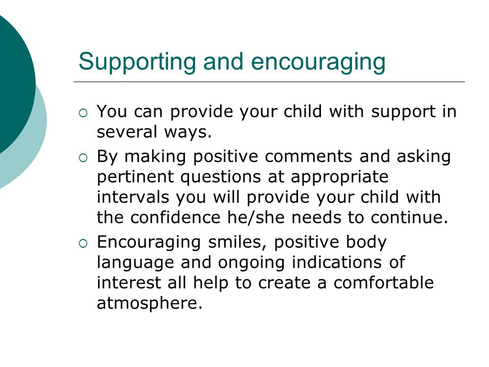 Supporting and encouraging  You can provide your child with support in several ways.