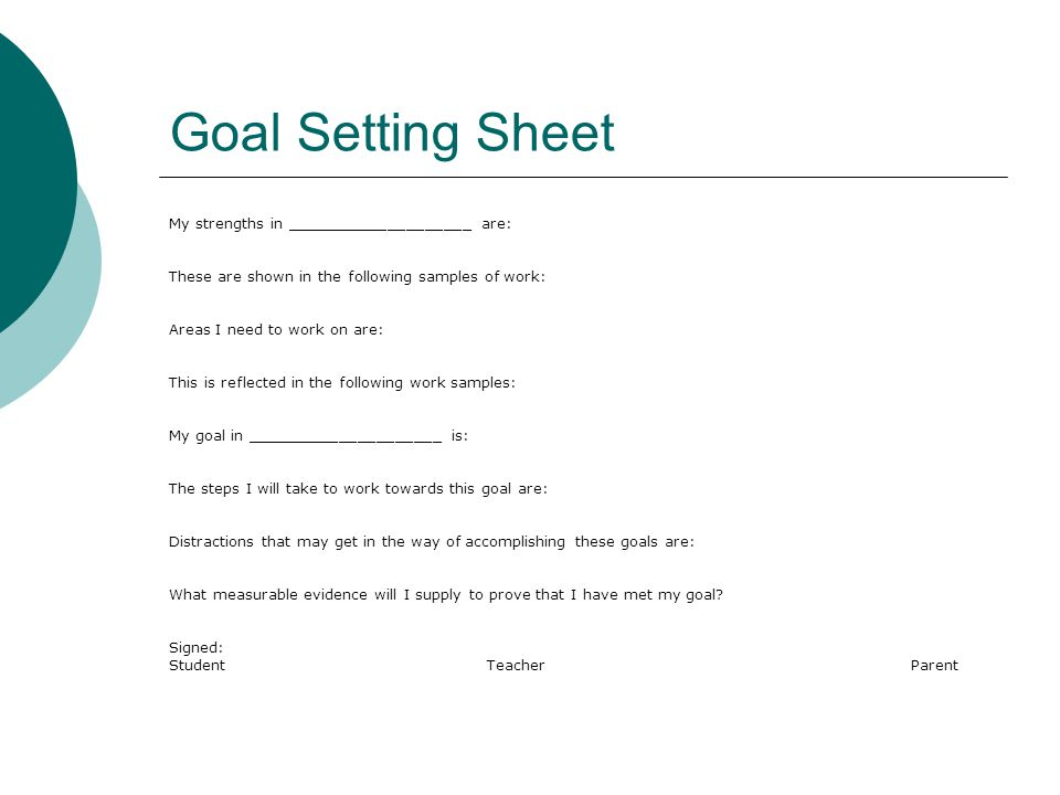 Goal Setting Sheet My strengths in ____________________ are: These are shown in the following samples of work: Areas I need to work on are: This is reflected in the following work samples: My goal in _____________________ is: The steps I will take to work towards this goal are: Distractions that may get in the way of accomplishing these goals are: What measurable evidence will I supply to prove that I have met my goal.