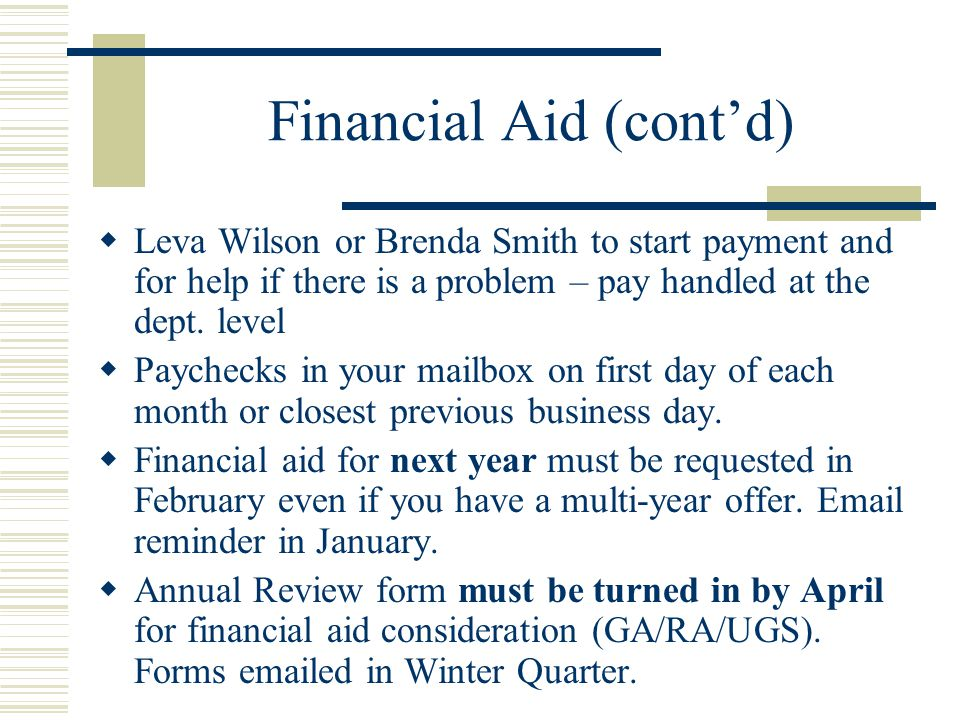 Financial Aid (cont'd)  Leva Wilson or Brenda Smith to start payment and for help if there is a problem – pay handled at the dept.