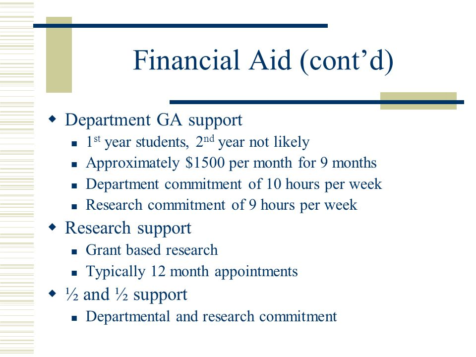 Financial Aid (cont'd)  Department GA support 1 st year students, 2 nd year not likely Approximately $1500 per month for 9 months Department commitment of 10 hours per week Research commitment of 9 hours per week  Research support Grant based research Typically 12 month appointments  ½ and ½ support Departmental and research commitment