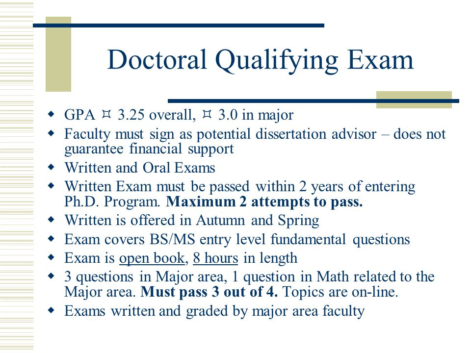 Doctoral Qualifying Exam  GPA  3.25 overall,  3.0 in major  Faculty must sign as potential dissertation advisor – does not guarantee financial support  Written and Oral Exams  Written Exam must be passed within 2 years of entering Ph.D.