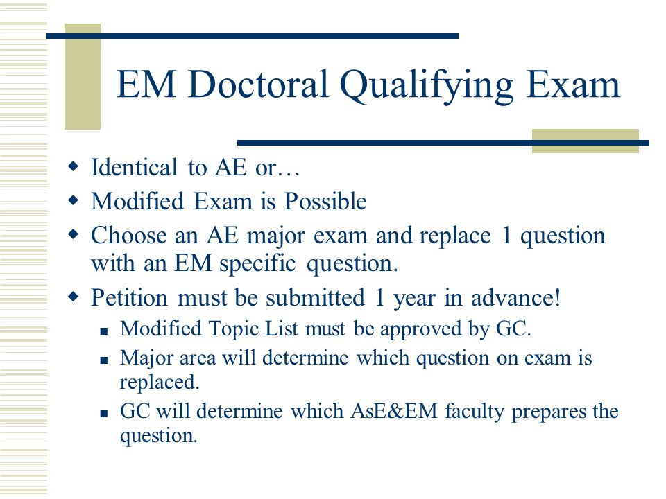 EM Doctoral Qualifying Exam  Identical to AE or…  Modified Exam is Possible  Choose an AE major exam and replace 1 question with an EM specific question.