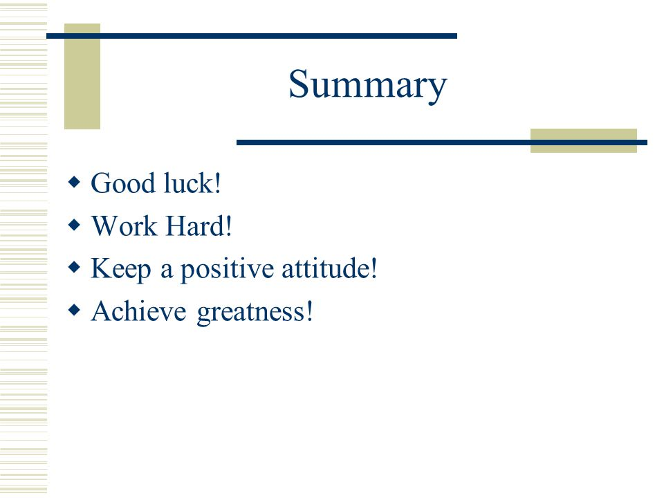 Summary  Good luck!  Work Hard!  Keep a positive attitude!  Achieve greatness!