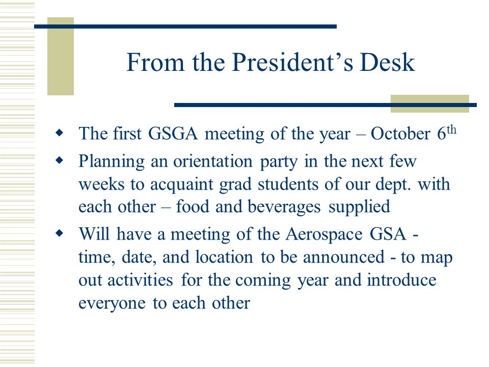 From the President's Desk  The first GSGA meeting of the year – October 6 th  Planning an orientation party in the next few weeks to acquaint grad students of our dept.