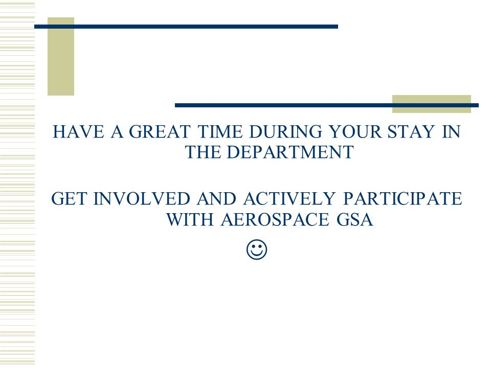 HAVE A GREAT TIME DURING YOUR STAY IN THE DEPARTMENT GET INVOLVED AND ACTIVELY PARTICIPATE WITH AEROSPACE GSA