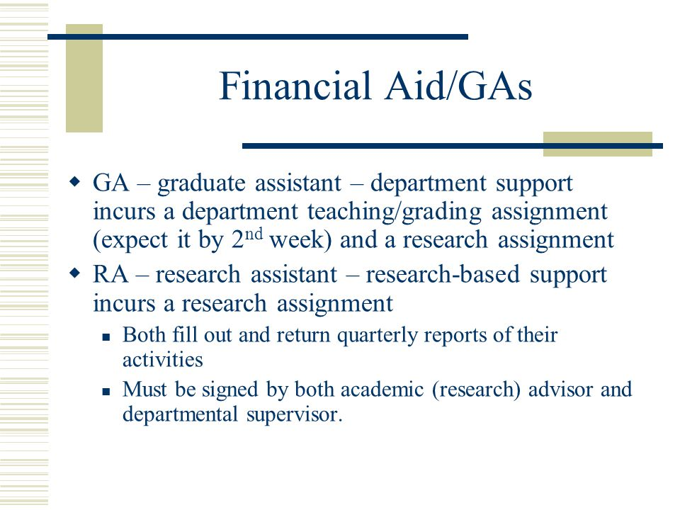 Financial Aid/GAs  GA – graduate assistant – department support incurs a department teaching/grading assignment (expect it by 2 nd week) and a research assignment  RA – research assistant – research-based support incurs a research assignment Both fill out and return quarterly reports of their activities Must be signed by both academic (research) advisor and departmental supervisor.