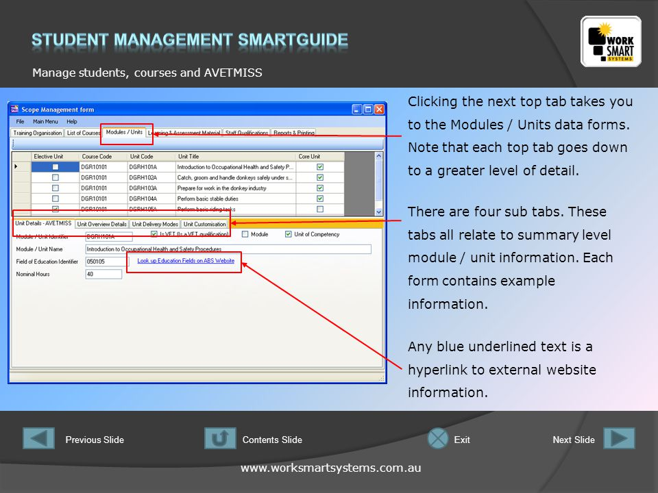www.worksmartsystems.com.au Manage students, courses and AVETMISS Previous SlideNext SlideContents SlideExit Any blue underlined text is a hyperlink to external website information.