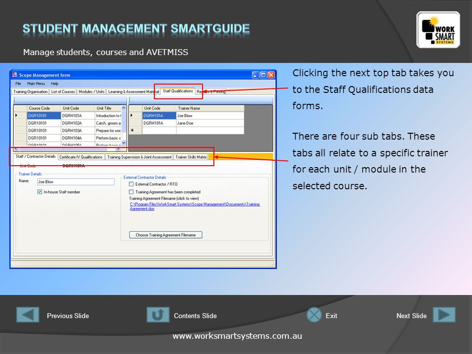 www.worksmartsystems.com.au Manage students, courses and AVETMISS Previous SlideNext SlideContents SlideExit Clicking the next top tab takes you to the Staff Qualifications data forms.