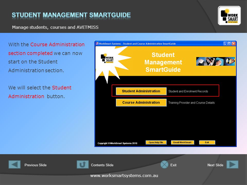www.worksmartsystems.com.au Manage students, courses and AVETMISS Previous SlideNext SlideContents SlideExit With the Course Administration section completed we can now start on the Student Administration section.