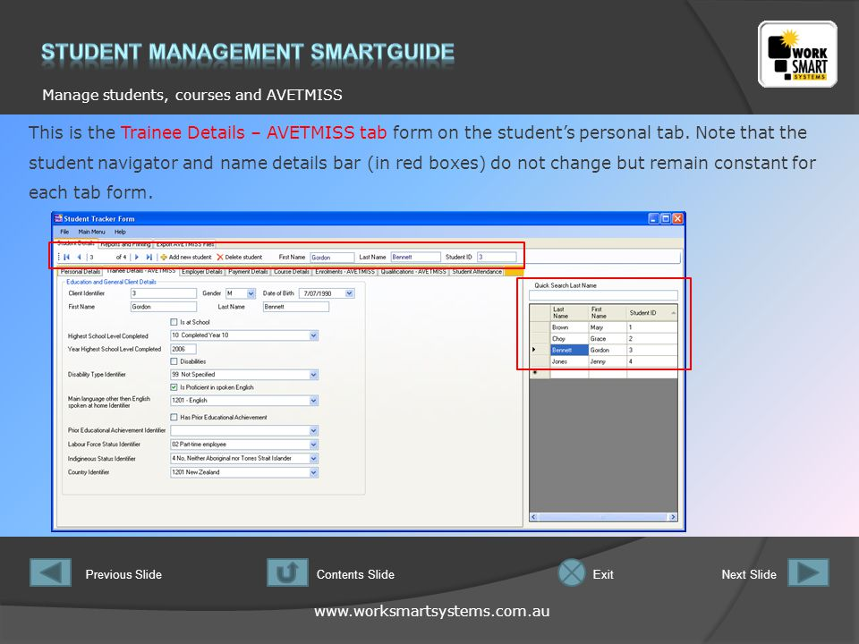 www.worksmartsystems.com.au Manage students, courses and AVETMISS Previous SlideNext SlideContents SlideExit This is the Trainee Details – AVETMISS tab form on the student's personal tab.