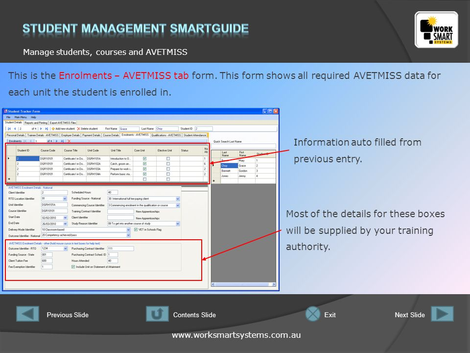 www.worksmartsystems.com.au Manage students, courses and AVETMISS Previous SlideNext SlideContents SlideExit This is the Enrolments – AVETMISS tab form.