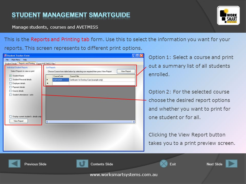 www.worksmartsystems.com.au Manage students, courses and AVETMISS Previous SlideNext SlideContents SlideExit This is the Reports and Printing tab form.