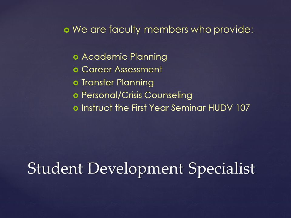Student Development Specialist   We are faculty members who provide:   Academic Planning   Career Assessment   Transfer Planning   Personal/Crisis Counseling   Instruct the First Year Seminar HUDV 107