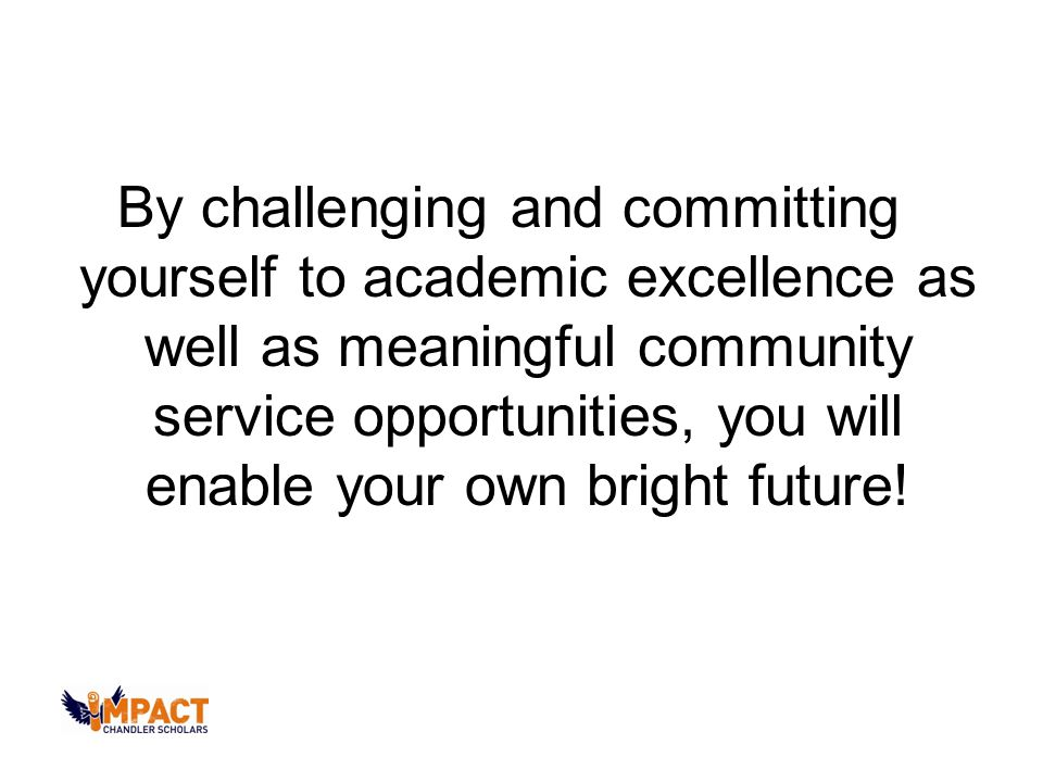 By challenging and committing yourself to academic excellence as well as meaningful community service opportunities, you will enable your own bright future!