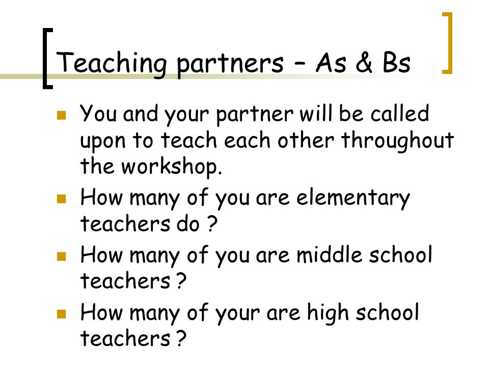 Teaching partners – As & Bs You and your partner will be called upon to teach each other throughout the workshop.