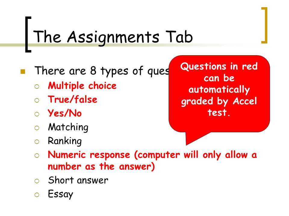 The Assignments Tab There are 8 types of questions:  Multiple choice  True/false  Yes/No  Matching  Ranking  Numeric response (computer will only allow a number as the answer)  Short answer  Essay Questions in red can be automatically graded by Accel test.