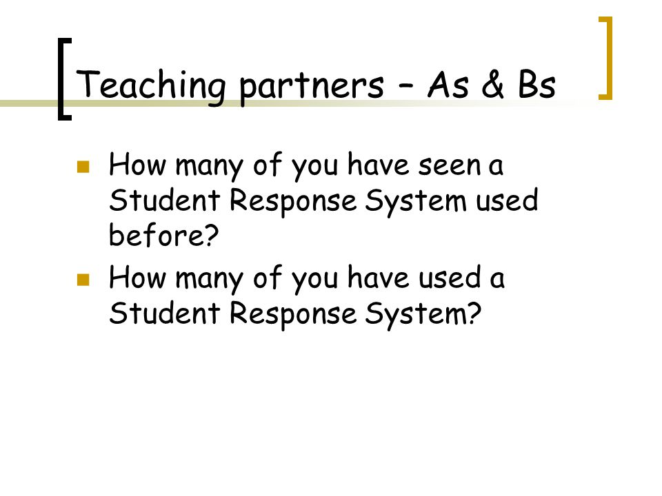 Teaching partners – As & Bs How many of you have seen a Student Response System used before.