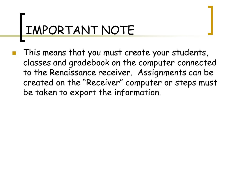 IMPORTANT NOTE This means that you must create your students, classes and gradebook on the computer connected to the Renaissance receiver.