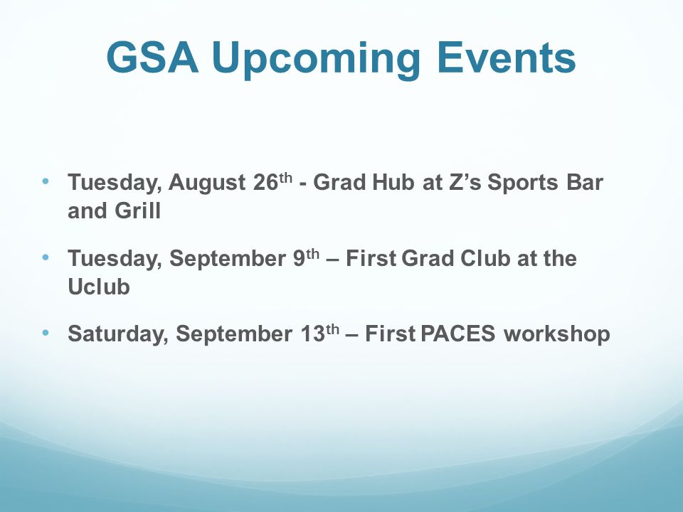 GSA Upcoming Events Tuesday, August 26 th - Grad Hub at Z's Sports Bar and Grill Tuesday, September 9 th – First Grad Club at the Uclub Saturday, September 13 th – First PACES workshop