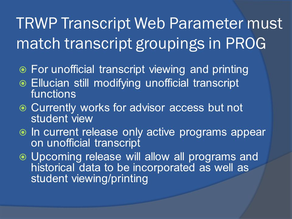 TRWP Transcript Web Parameter must match transcript groupings in PROG  For unofficial transcript viewing and printing  Ellucian still modifying unofficial transcript functions  Currently works for advisor access but not student view  In current release only active programs appear on unofficial transcript  Upcoming release will allow all programs and historical data to be incorporated as well as student viewing/printing