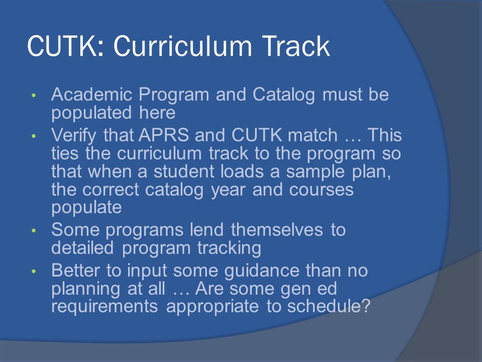 CUTK: Curriculum Track Academic Program and Catalog must be populated here Verify that APRS and CUTK match … This ties the curriculum track to the program so that when a student loads a sample plan, the correct catalog year and courses populate Some programs lend themselves to detailed program tracking Better to input some guidance than no planning at all … Are some gen ed requirements appropriate to schedule