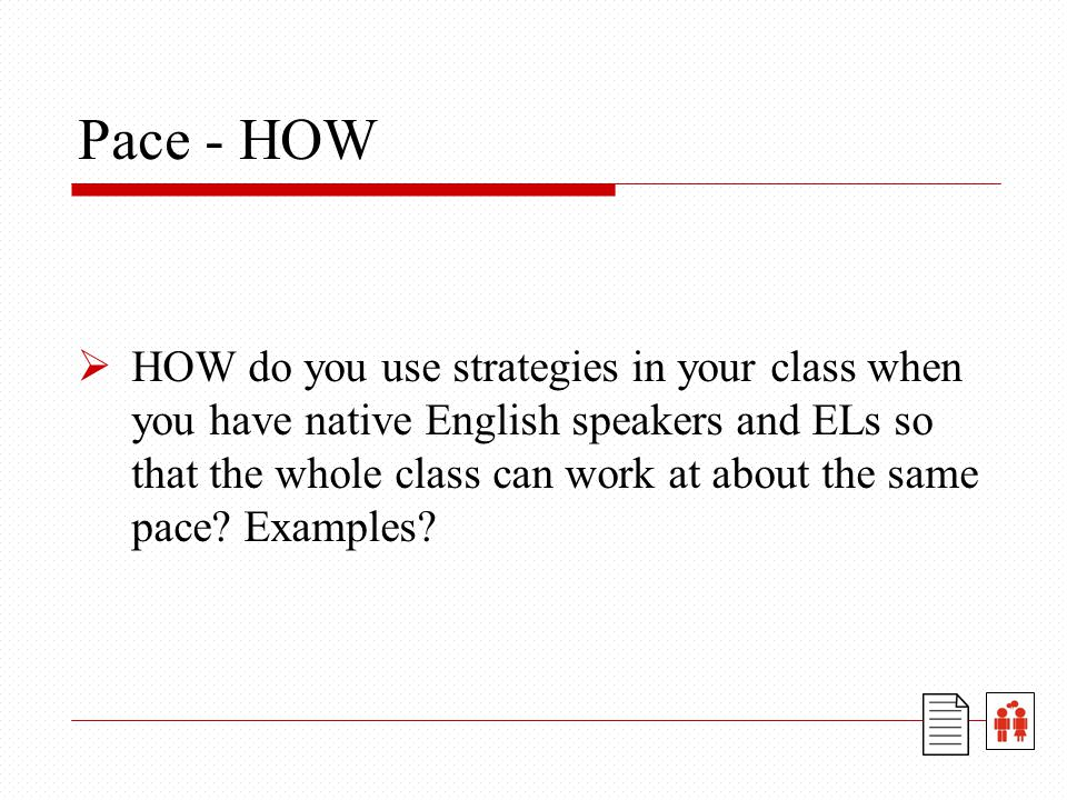 Pace - HOW  HOW do you use strategies in your class when you have native English speakers and ELs so that the whole class can work at about the same pace.