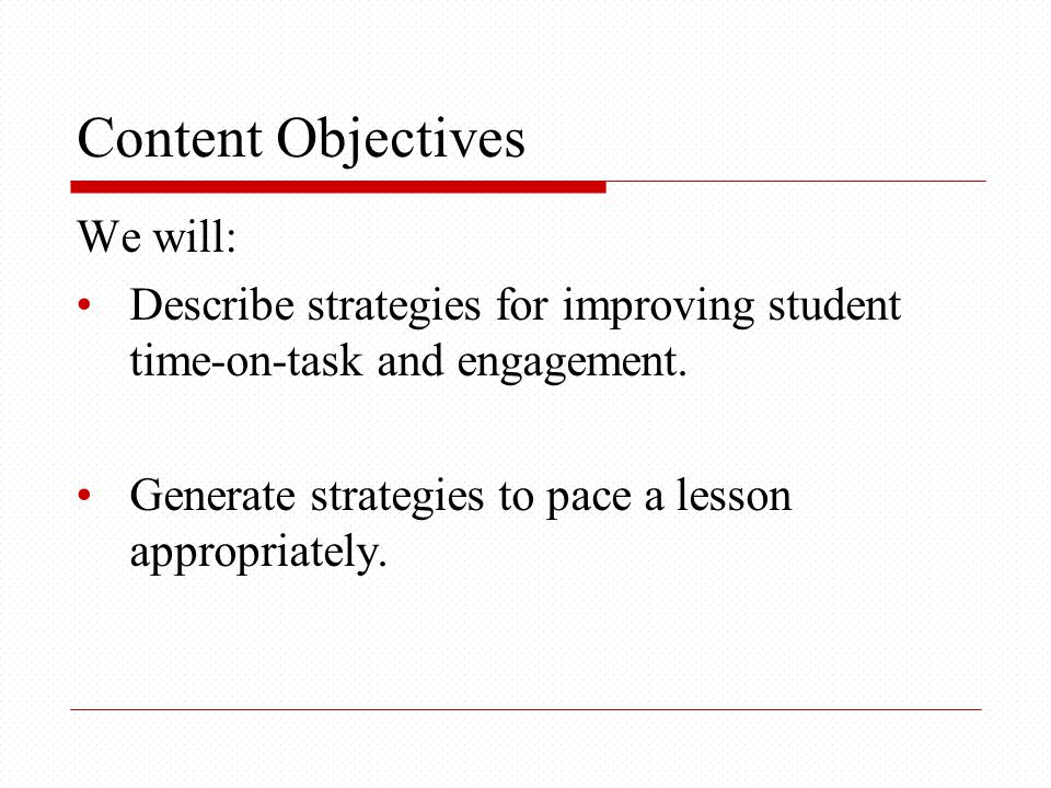 Content Objectives We will: Describe strategies for improving student time-on-task and engagement.
