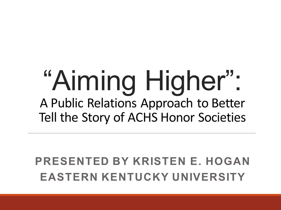 Aiming Higher : A Public Relations Approach to Better Tell the Story of ACHS Honor Societies PRESENTED BY KRISTEN E.