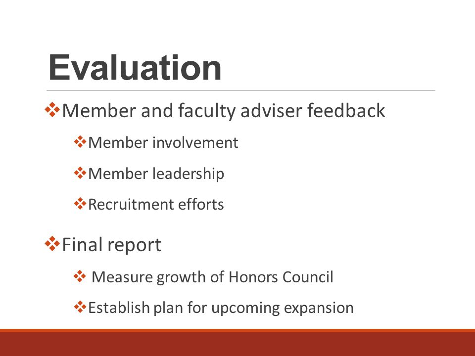 Evaluation  Member and faculty adviser feedback  Member involvement  Member leadership  Recruitment efforts  Final report  Measure growth of Honors Council  Establish plan for upcoming expansion