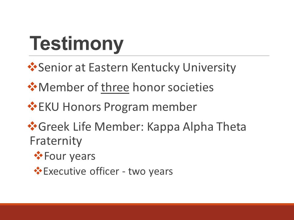 Testimony  Senior at Eastern Kentucky University  Member of three honor societies  EKU Honors Program member  Greek Life Member: Kappa Alpha Theta Fraternity  Four years  Executive officer - two years