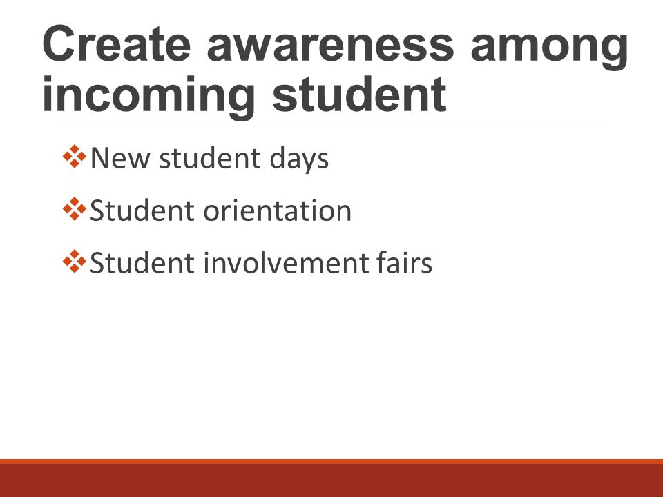 Create awareness among incoming student  New student days  Student orientation  Student involvement fairs