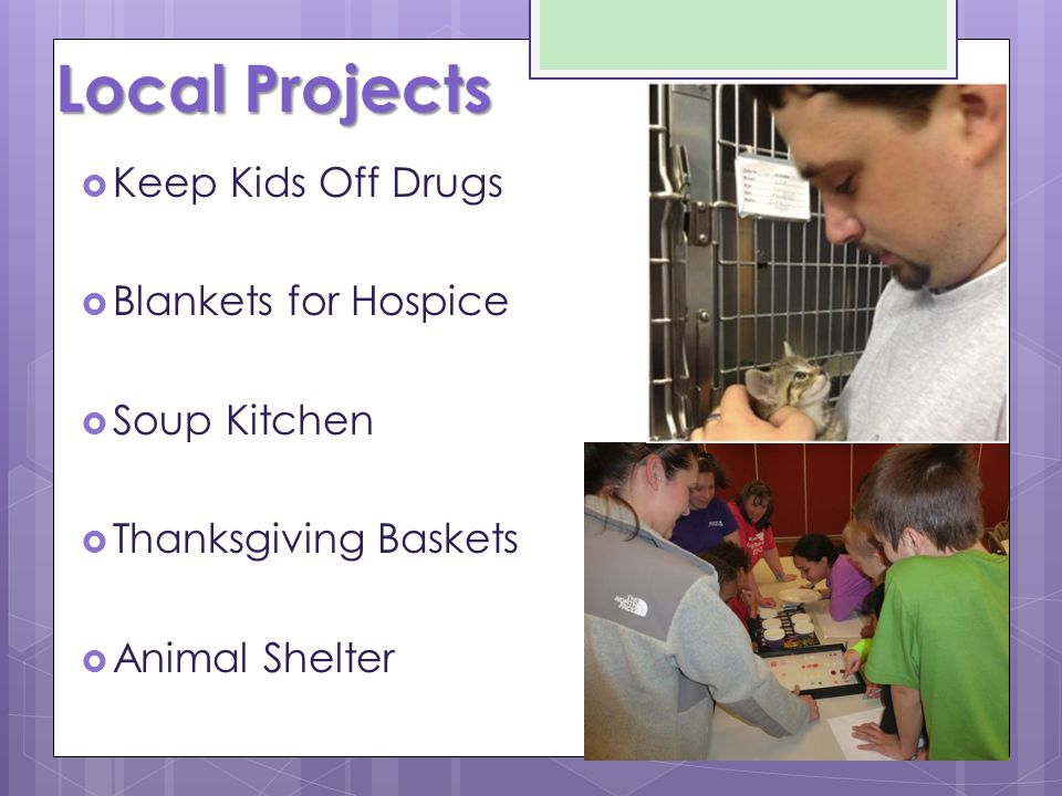 Local Projects  Keep Kids Off Drugs  Blankets for Hospice  Soup Kitchen  Thanksgiving Baskets  Animal Shelter